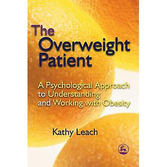 The Overweight Patient  A Psychological Approach to Understanding and Working with Obesity by Kathy Leach
