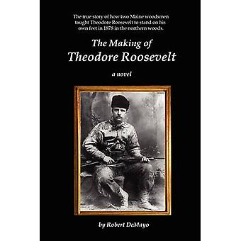 The Making of Theodore Roosevelt by DeMayo & Robert