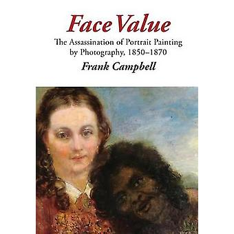 Face Value The Assassination of Portrait Painting by Photography 18501870 by Campbell & Frank