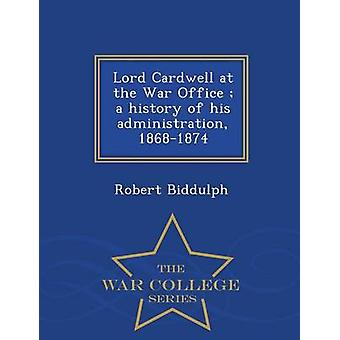 Lord Cardwell at the War Office  a history of his administration 18681874   War College Series by Biddulph & Robert