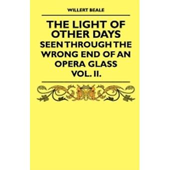 The Light of Other Days  Seen Through the Wrong End of an Opera Glass  Vol. II. by Beale & Willert