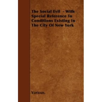 The Social Evil  With Special Reference to Conditions Existing in the City of New York by Various