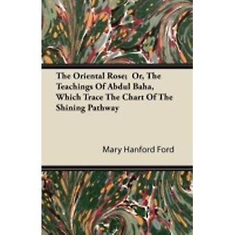The Oriental Rose  Or The Teachings Of Abdul Baha Which Trace The Chart Of The Shining Pathway by Ford & Mary Hanford