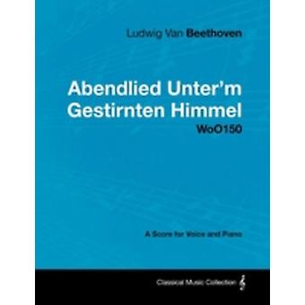 Ludwig Van Beethoven  Abendlied Unterm Gestirnten Himmel  Woo150  A Score for Voice and Piano by Beethoven & Ludwig Van
