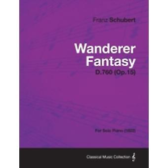 Wanderer Fantasy D.760 Op.15  For Solo Piano 1822 by Schubert & Franz