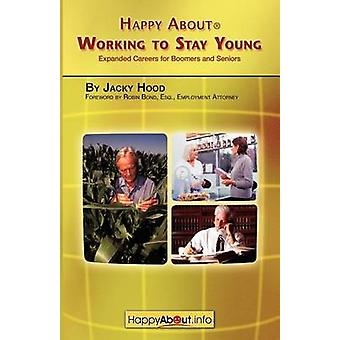 Happy about Working to Stay Young Expanded Careers for Boomers and Seniors by Hood & Jacky