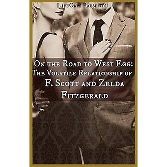 On the Road to West Egg The Volatile Relationship of F. Scott and Zelda Fitzgerald by Paul & Brody