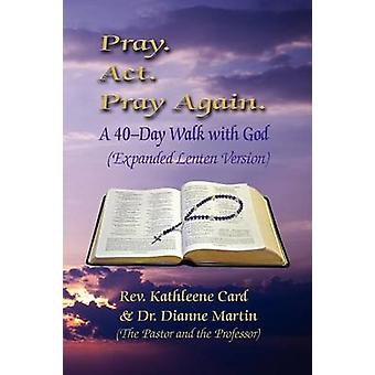 Pray. ACT. Pray Again. a 40Day Walk with God Expanded Lenten Edition by Card & Rev Kathleene