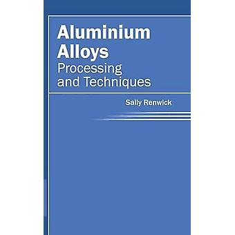 Aluminium Alloys Processing and Techniques by Renwick & Sally