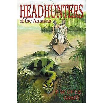 Head Hunters of the Amazon Annotated edition by Up De Graff & Fritz W