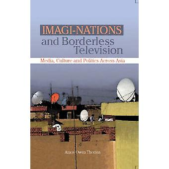 ImagiNations and Borderless Television Media Culture and Politics Across Asia by LTD & SAGE PUBLICATIONS PVT