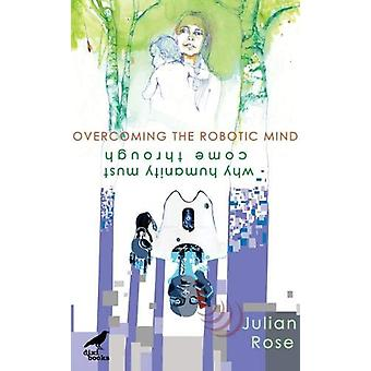 Overcoming the Robotic Mind - Why Humanity Must Come Through by Julian