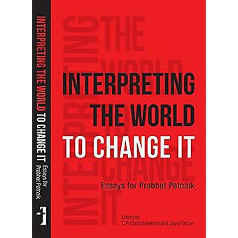 Interpreting the World to Change It - Essays for Prabhat Patnaik by J