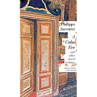 A Calm Fire - And Other Travel Writings by Philippe Jaccottet - 978085