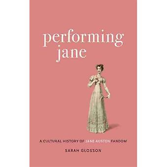 Performing Jane  A Cultural History of Jane Austen Fandom by Other Sarah Glosson