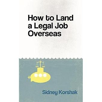 How to Land a Legal Job Overseas by Sidney Korshak - 9780991047659 Bo