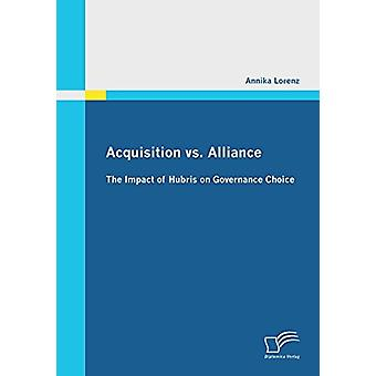Acquisition vs. Alliance - The Impact of Hubris on Governance Choice b