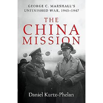 The China Mission - George Marshall's Unfinished War - 1945-1947 by Da
