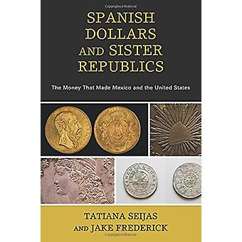 Spanish Dollars and Sister Republics - The Money That Made Mexico and