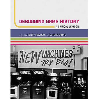 Debugging Game History A Critical Lexicon von Edited by Henry Lowood & Edited by Raiford Guins