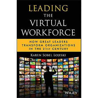Leading the Virtual Workforce - How Great Leaders Transform Organizati