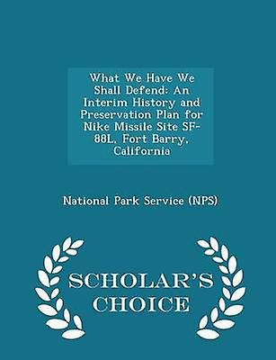 What We Have We Shall Defend An Interim History and Preservation Plan for Nike Missile Site SF88L Fort Barry California  Scholars Choice Edition by National Park Service NPS
