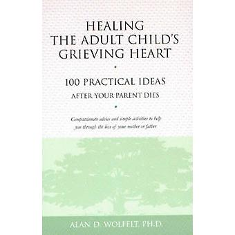 Healing the Adult Childs Grieving Heart by Alan D Wolfelt