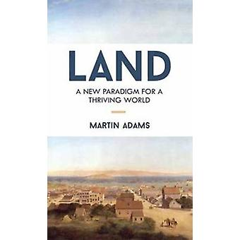 Land  A New Paradigm for a Thriving World by Martin Adams