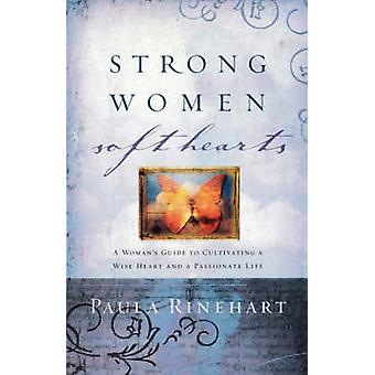 Strong Women Soft Hearts  A Womans Guide to Cultivating a Wise Heart and a Passionate Life by Paula Rinehart