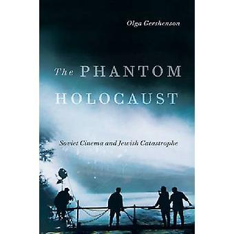 The Phantom Holocaust - Soviet Cinema and Jewish Catastrophe by Olga G