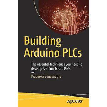 Building Arduino PLCs  The essential techniques you need to develop Arduinobased PLCs by Seneviratne & Pradeeka
