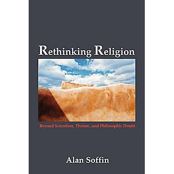 Rethinking Religion Beyond Scientism Theism and Philosophic Doubt by Soffin & Alan