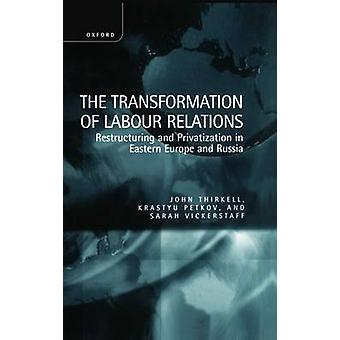 The Transformation of Labour Relations  Restructuring and Privatization in Eastern Europe and Russia by Thirkell & John
