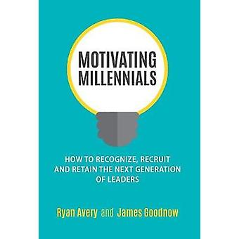 Motivating Millennials How to Recognize Recruit and Retain The Next Generation of Leaders by Avery & Ryan
