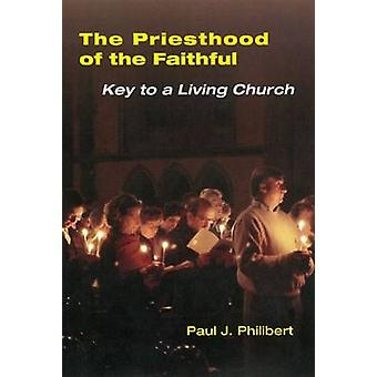 Priesthood of the Faithful Key to a Living Church by Philibert & Paul J