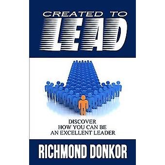 Created to Lead How You Can Be an Excellent Leader by Donkor & Richmond