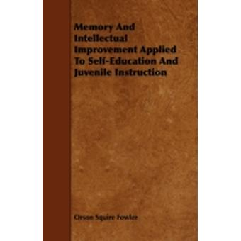 Memory And Intellectual Improvement Applied To SelfEducation And Juvenile Instruction by Fowler & Orson Squire