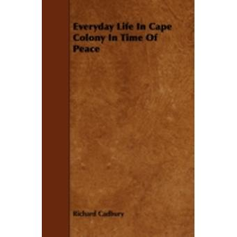 Everyday Life In Cape Colony In Time Of Peace by Cadbury & Richard