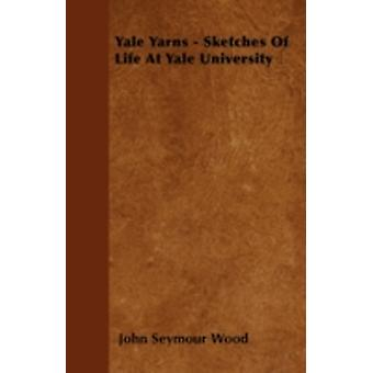 Yale Yarns  Sketches Of Life At Yale University by Wood & John Seymour