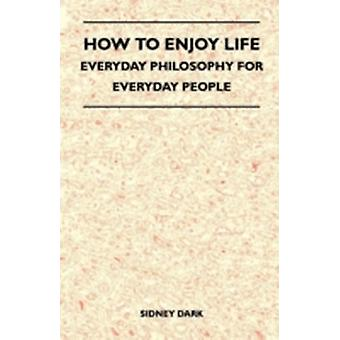 How to Enjoy Life  Everyday Philosophy for Everyday People by Dark & Sidney