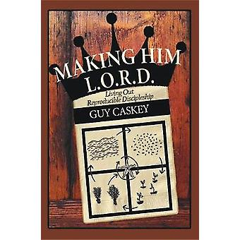 Making Him L.O.R.D. Living Out Reproducible Discipleship by Caskey & Guy