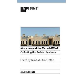 Museums and the Material World Collecting the Arabian Peninsula by ErskineLoftus & Pamela