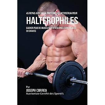 45 Repas Avec de la Protine de Lactosrum pour Haltrophiles Gagner Plus de Muscles en 4 Semaines sans Pilules ou Shakes by Correa & Joseph