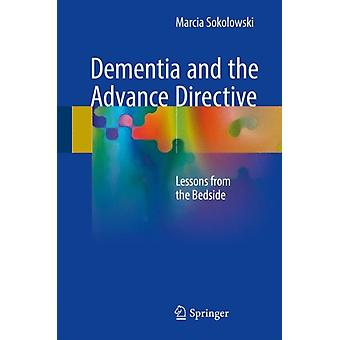 Dementia and the Advance Directive Lessons from the Bedside 2018 by Sokolowski & Marcia