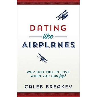 Dating Like Airplanes  Why Just Fall in Love When You Can Fly by Caleb Breakey