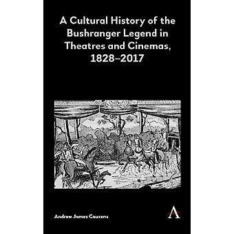 A Cultural History of the Bushranger Legend in Theatres and Cinemas 18282017 by Couzens & Andrew James
