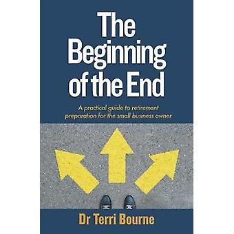 The Beginning of The End A practical guide to retirement preparation for the small business owner