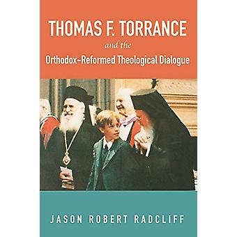Thomas F. Torrance and the Orthodox-Reformed Theological Dialogue by