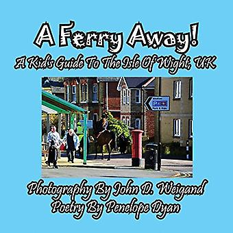 A Ferry Away! a Kid's Guide to the Isle of Wight - UK by John D Weiga