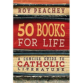 50 Books for Life - A Concise Guide to Catholic Literature by Roy Peac